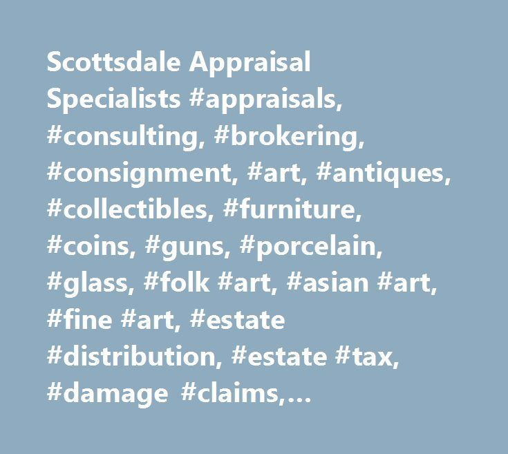 Scottsdale Appraisal Specialists #appraisals, #consulting, #brokering, #consignment, #art, #antiques, #collectibles, #furniture, #coins, #guns, #porcelain, #glass, #folk #art, #asian #art, #fine #art, #estate #distribution, #estate #tax, #damage #claims, #insurance #coverage, #irs #charitable #contributions, #bankruptcy, #divorce, #scottsdale, #phoenix, #tempe, #paradise #valley, #carefree…