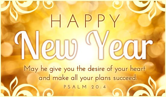 Happy New Year.  May he give you the desire of your heart and make all your plans succeed.  Psalm 20:4