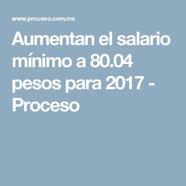 Aumentan el salario mínimo a 80.04 pesos para 2017 - Proceso