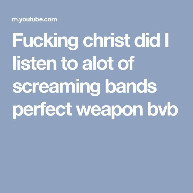 Fucking christ did I listen to alot of screaming bands perfect weapon bvb