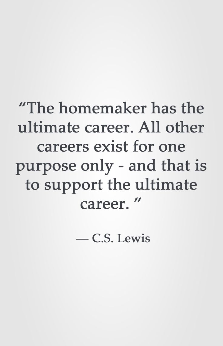 """The homemaker has the ultimate career. All other careers exist for one purpose only - and that is to support the ultimate career. ""  ― C.S. Lewis"