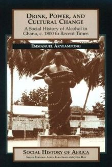 Drink, Power, and Cultural Change  A Social History of Alcohol in Ghana, c. 1800 to Recent Times (Social History of Africa Series), 978-0435089962, Emmanuel Akyeampong, Heinemann