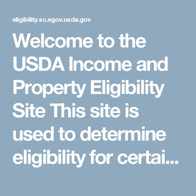 Welcome to the USDA Income and Property Eligibility Site  This site is used to determine eligibility for certain USDA loan programs. In order to be eligible for many USDA loans, household income must meet certain guidelines. Also, the home to be purchased must be located in an eligible rural area as defined by USDA.