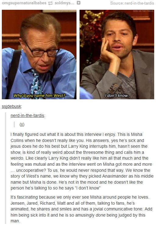 Misha Collins on Larry King Now - Why'd you name him West? - Couldn't put my finger on what was wrong with this interview until I read this response.  Haven't watched much of Larry King (does he normally interrupt his guests this much?), but this is not the Misha I'm used to watching.  Still think he did a stellar job though.  Love Misha!