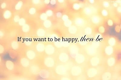 If you want to be happy then be. Simple.