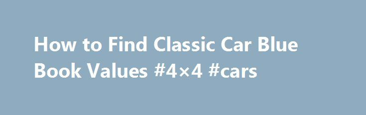 How to Find Classic Car Blue Book Values #4×4 #cars http://philippines.remmont.com/how-to-find-classic-car-blue-book-values-4x4-cars/  #car value guides # How to Find Classic Car Blue Book Values Promoted by NADAguides NADAguides has a classic car valuation search that can be quite useful in determining the value of your classic vehicle. By selecting the make. year. and model of vehicle, and the optional equipment. a list of values is populated along with the original MSRP, if available…