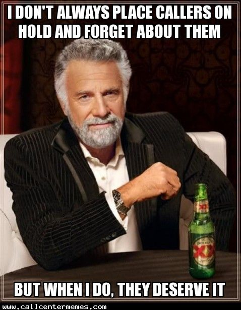 I don't always place callers on hold and forget about them - http://www.callcentermemes.com/i-dont-always-place-callers-on-hold-and-forget-about-them/