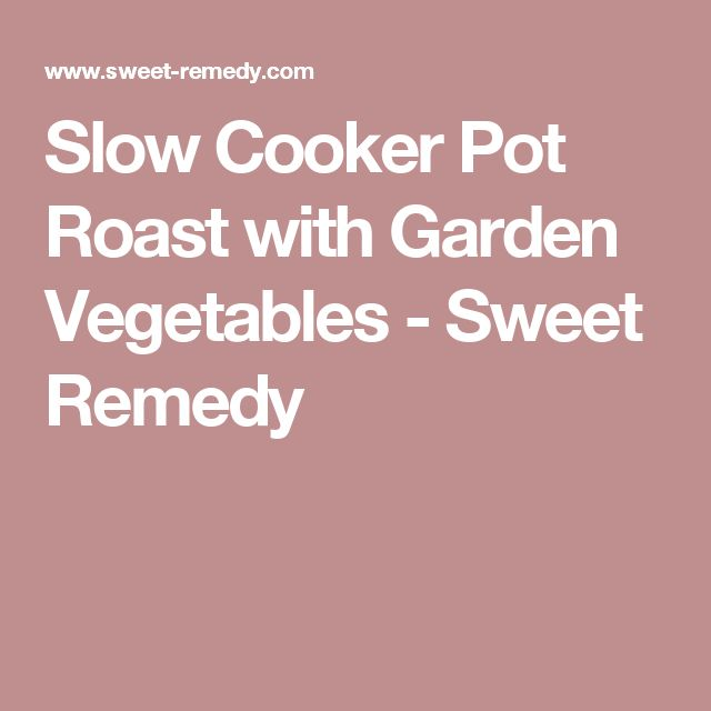 Slow Cooker Pot Roast with Garden Vegetables - Sweet Remedy