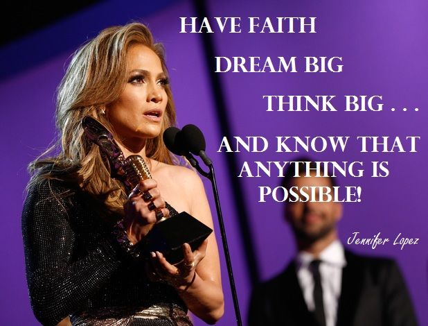 Jennifer Lopez's quote from the 2014 Billboard Music Awards.  Definitely words to live by!