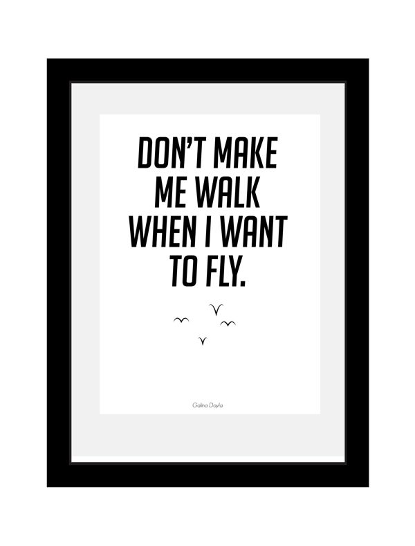 Don't make me walk when I want to fly #motivation #design #quote #poster