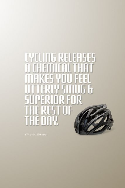 Cycling releases a chemical that makes you feel utterly smug & superior for the rest of the day.