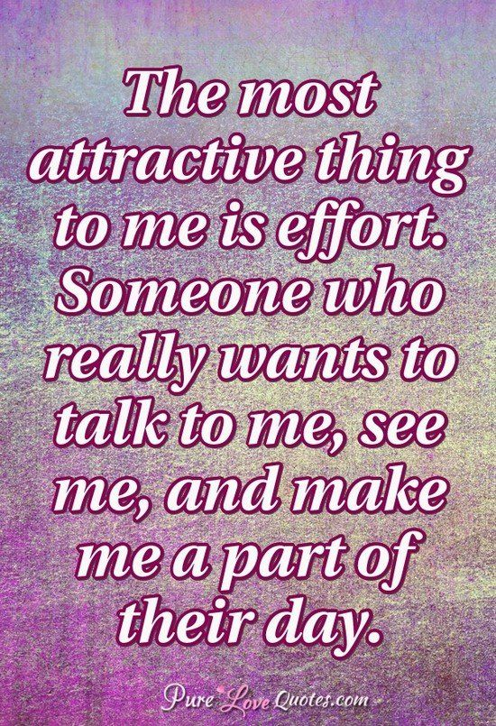 The most attractive thing to me is effort. Someone who really wants to talk to me, see me, and make me a part of their day. #purelovequotes