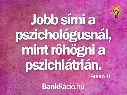 Jobb sírni a pszichológusnál, mint röhögni a pszichiátrián. - Anonym, www.bankracio.hu idézet