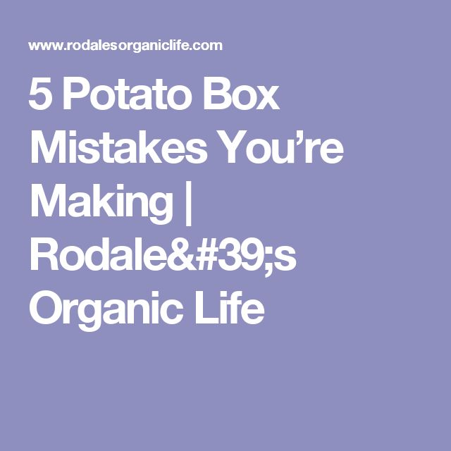 5 Potato Box Mistakes You're Making | Rodale's Organic Life