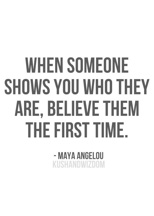 Maya Angelou - Believe them the first time, when they show you who they are...don't wait til the 10th time or beyond, believe them. Don't try to figure them our or make excuses. Trust them. Their behaviour educates you about who they are and who they will be in the future. We are creatures of habit and without certain and determined effort and action for change, naturally we remain predictable.