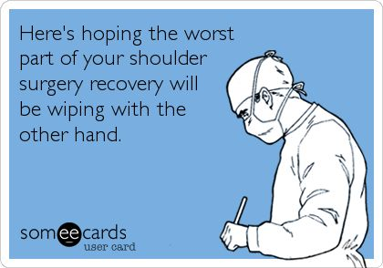 Here's hoping the worst part of your shoulder surgery recovery will be wiping with the other hand.