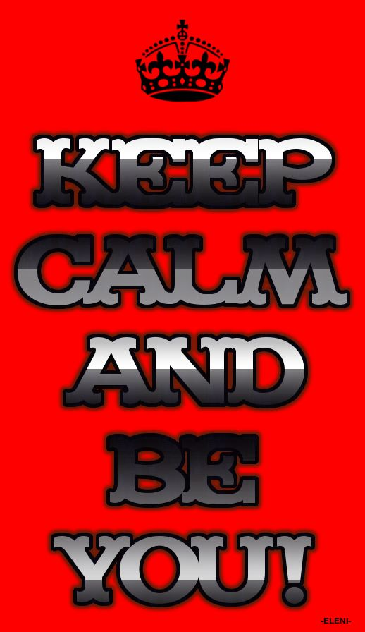 KEEP CALM AND BE YOU - created by eleni  tjn