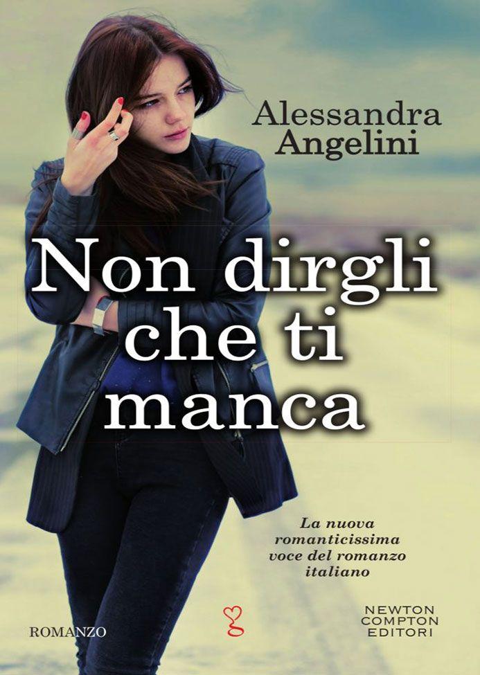 """17/11/2016 • Esce """"Non dirgli che ti manca"""" di Alessandra Angelini edito da Newton Compton Editori"""
