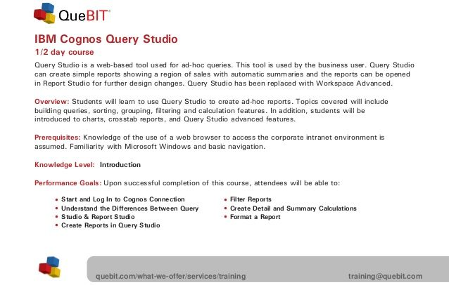 IBM Cognos Query Studio  1/2 day course  22  Query Studio is a web-based tool used for ad-hoc queries. This tool is used by t...