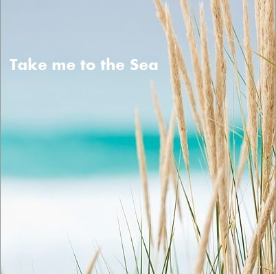 Take me to the sea - PLEASE!  :-)