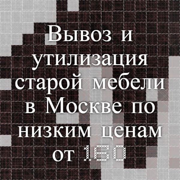 Вывоз и утилизация старой мебели в Москве по низким ценам от 1600 руб