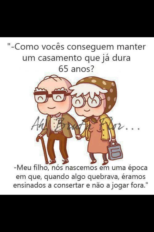 """""""- Como vocês conseguem manter um casamento que já dura 65 anos? - Meu filho, nós nascemos em uma época em que, quando algo quebrava, éramos ensinados a consertar e não a jogar fora."""""""