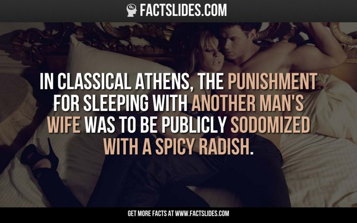 In classical Athens, the punishment for sleeping with another man's wife was to be publicly sodomized with a spicy radish.