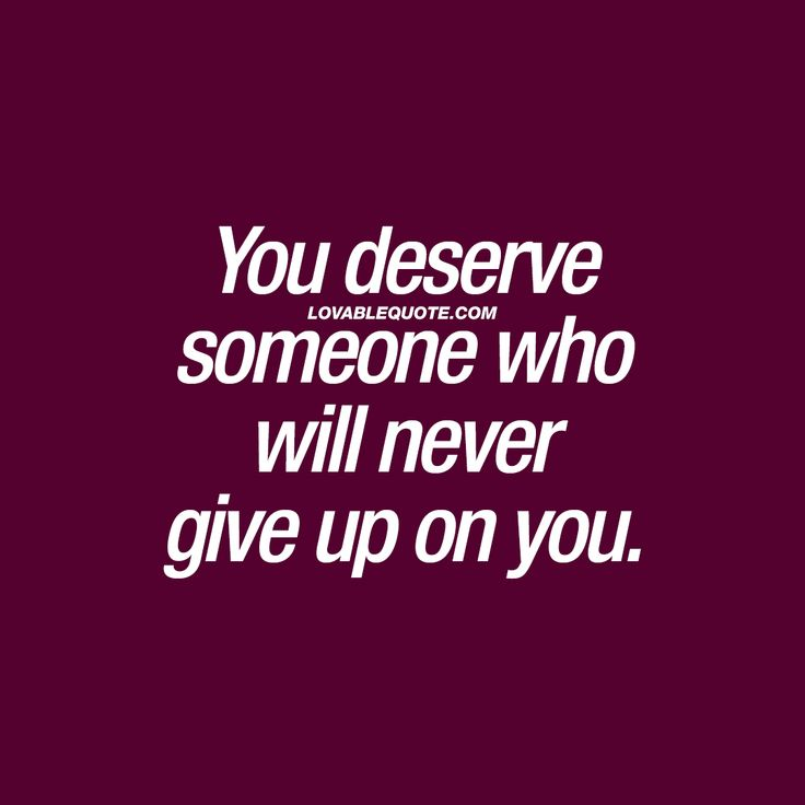 Relationship quote: You deserve someone who will never give up on you. Click here for ALL our amazing relationship quotes for him and for her!