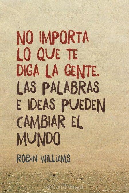 """""""No importa lo que te diga la gente. Las Palabras e Ideas pueden cambiar el Mundo"""". RobinWilliams"""