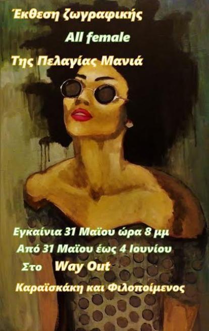 Την ερχόμενη Tρίτη 31 Μαΐου 2016 θα εγκαινιαστεί η έκθεση  ζωγραφικής της Πελαγίας Μανιά με τίτλο «Αll Female», στο χώρο του καφέ  «Way Out» στην οδό Καραϊσκάκη και Φιλοποίμενος, στην Πάτρα. Η έκθεση της Πελαγίας Μανιά περιλαμβάνει ελαιογραφίες και ακρυλικά σε  μουσαμά καθώς επίσης και  σχέδια από μολύβι/κάρβουνο/παστέλ. Τα έργα  είναι παραστατικά και αληθοφανή και κυριαρχεί η γυναικεία μορφή σε μ...