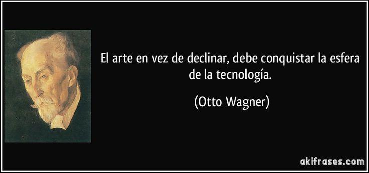 El arte en vez de declinar, debe conquistar la esfera de la tecnología. (Otto Wagner)