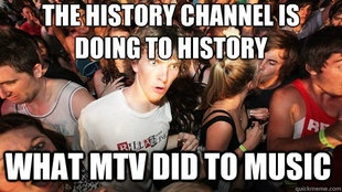 haha true. they don't play anything history related anymore lol