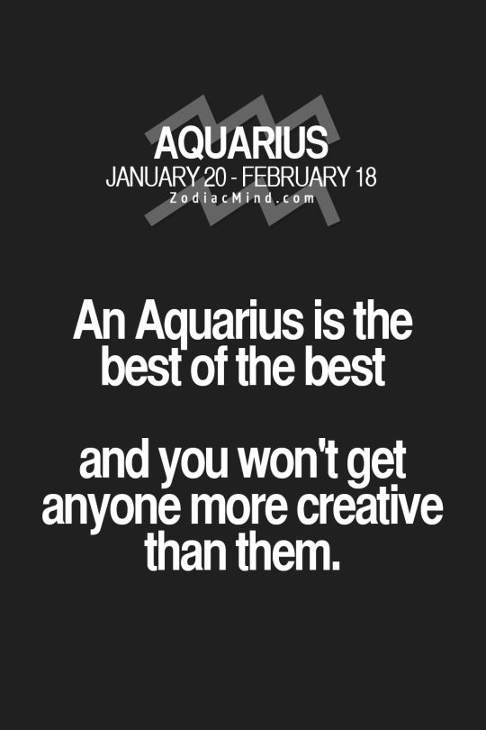 An Aquarius is the best of the best and you won't get anyone more creative than them