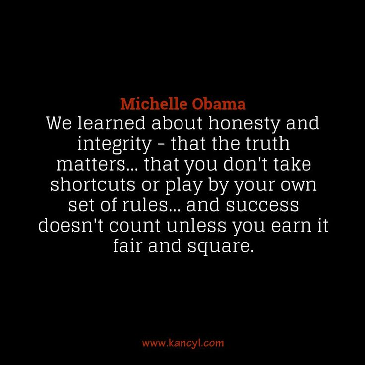 """""""We learned about honesty and integrity - that the truth matters... that you don't take shortcuts or play by your own set of rules... and success doesn't count unless you earn it fair and square."""", Michelle Obama"""