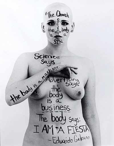 The church says the body is a sin.  Science says the body is a machine.  Advertising says the body is a business.  The body says: I AM A FIESTA!    Eduardo Galeano