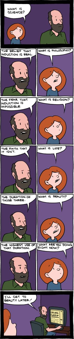 "What is science? by Saturday Morning Breakfast Cereal What is science?The belief that induction is real.What is philosophy?The fear that induction is impossible.What is religion?The faith that isn't.What is life?The duration of the three.What is beauty?The highest use of that duration.What are you doing right now?[Writing on computer. Screen reads ""Celeb gossip""] I'll get to beauty later!"