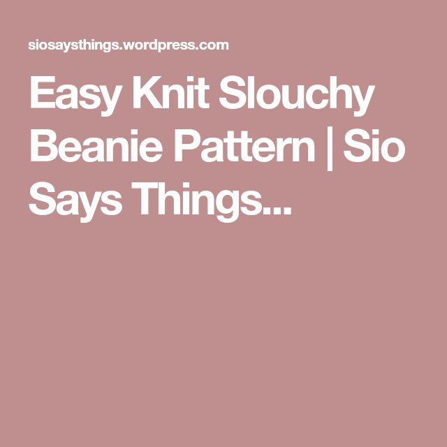 Easy Knit Slouchy Beanie Pattern | Sio Says Things...