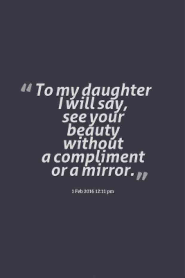"""To my daughter I will say, see your beauty without a compliment or a mirror."""