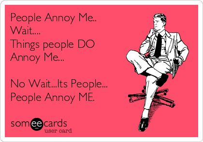People Annoy Me.. Wait.... Things people DO Annoy Me... No Wait...Its People... People Annoy ME.