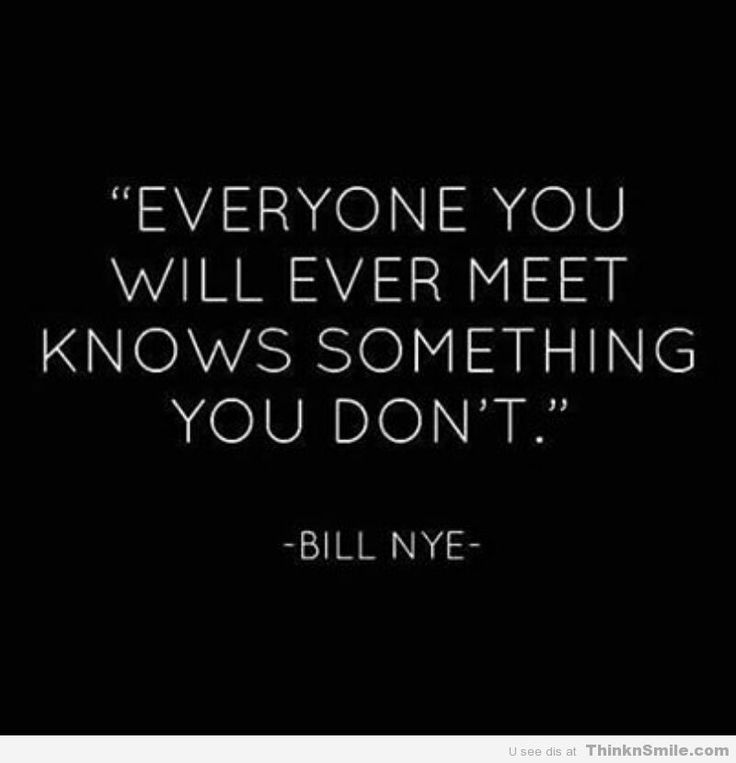Everyone you will ever meet knows something you don't. - Bill Nye #quotes