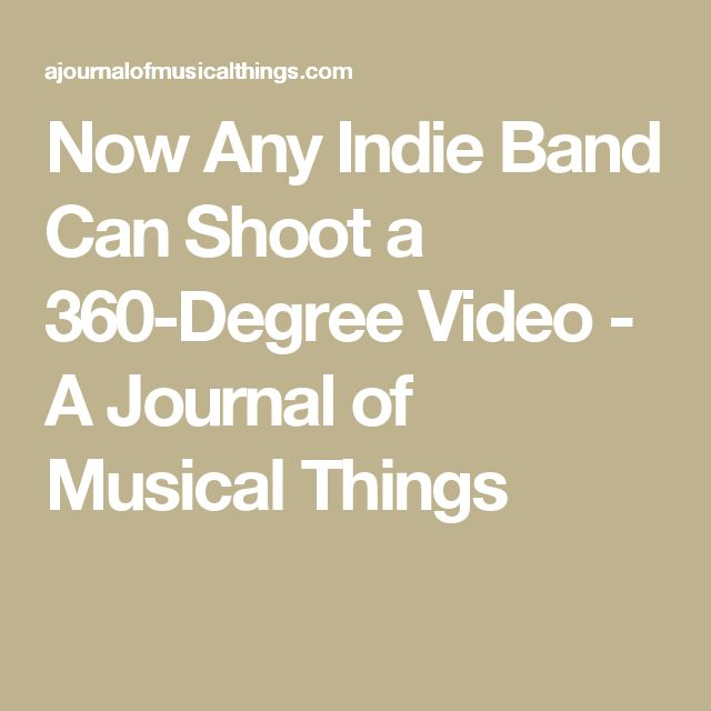 Now Any Indie Band Can Shoot a 360-Degree Video - A Journal of Musical Things
