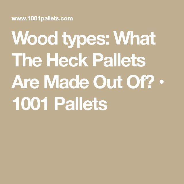 Wood types: What The Heck Pallets Are Made Out Of? • 1001 Pallets
