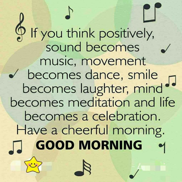 if you think positively sound becomes music, movement becomes dance, smile becomes laugher.....