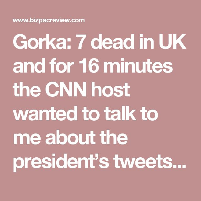 Gorka: 7 dead in UK and for 16 minutes the CNN host wanted to talk to me about the president's tweets | Conservative News Today