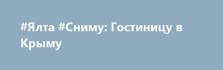 #Ялта #Сниму: Гостиницу в Крыму  Сниму в аренду гостиницу (гостевой дом и т.д.) на сезон 2017 г. с июня по октябрь. Рассмотрю все варианты до 700000 руб/сезон. Интересует действительно объективная цена аренды, а не стоимость аренды гостиницы, равная арендной стоимости всех номеров, умноженное на количество дней, как предлагают некоторые оптимистичные владельцы. Предложения присылайте на почту или в вотсап * * * * * Цена: $10000. Контакты:: ; rosgoss@list.ru #Крым #Аренда #ОтдыхВкрыму…