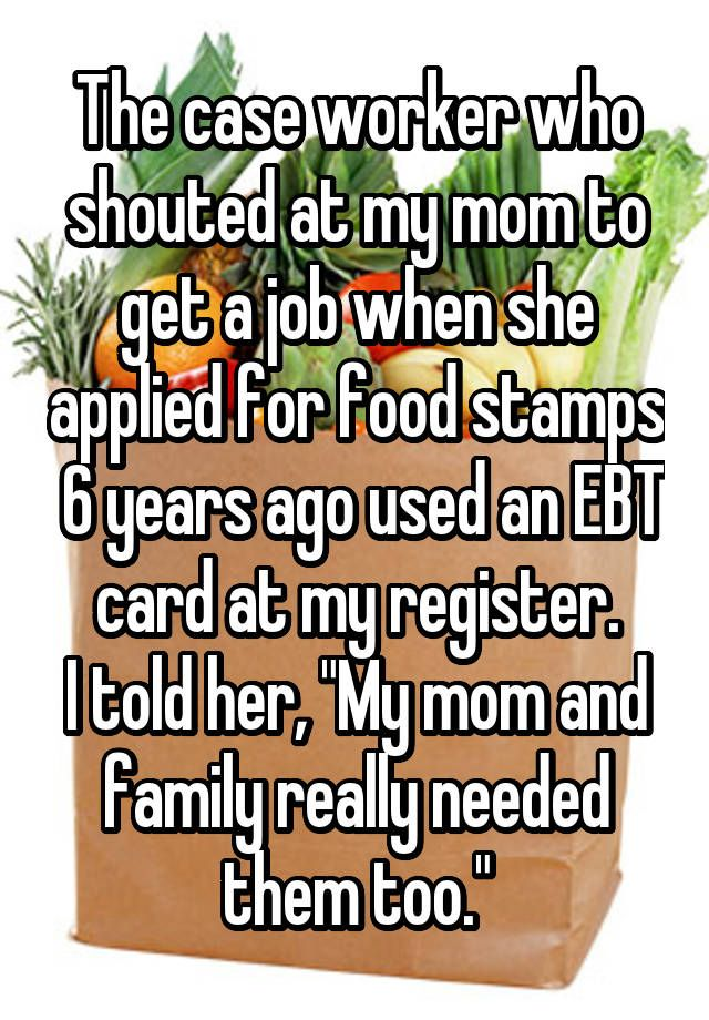 """The case worker who shouted at my mom to get a job when she applied for food stamps 6 years ago used an EBT card at my register. I told her, ""My mom and family really needed them too."""""