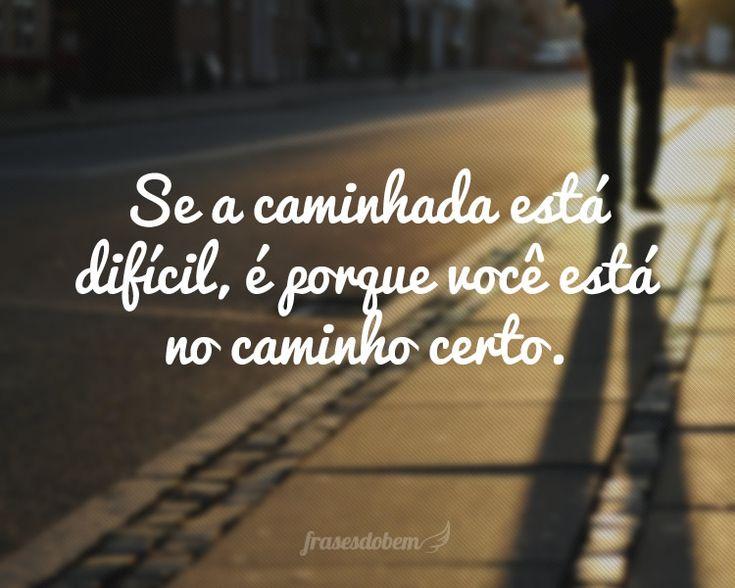 Se a caminhada está difícil, é porque você está no caminho certo.