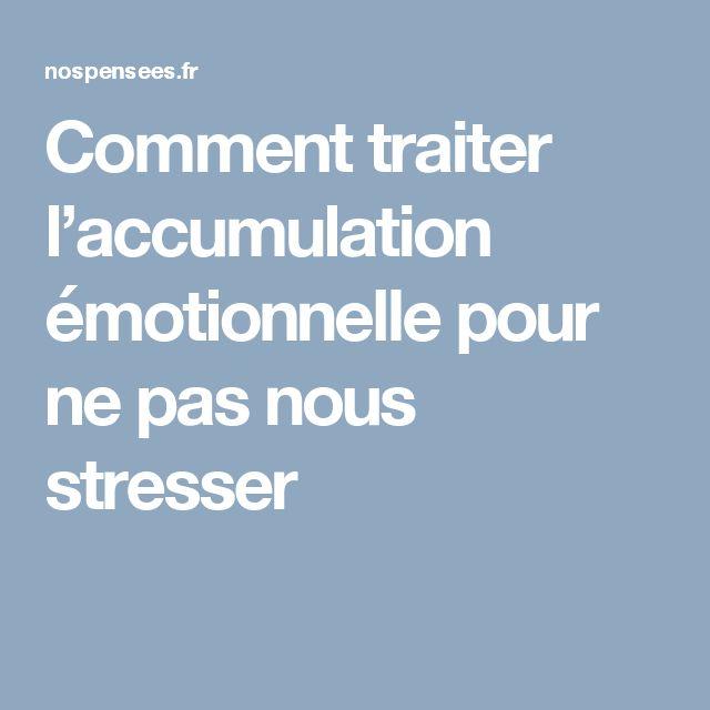 Comment traiter l'accumulation émotionnelle pour ne pas nous stresser