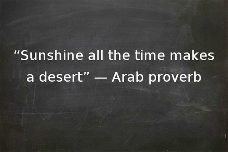 Sunshine all the time makes a desert. Arab proverb