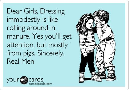 Funny Reminders Ecard: Dear Girls, Dressing immodestly is like rolling around in manure. Yes you'll get attention, but mostly from pigs. Sincerely, Real Men.